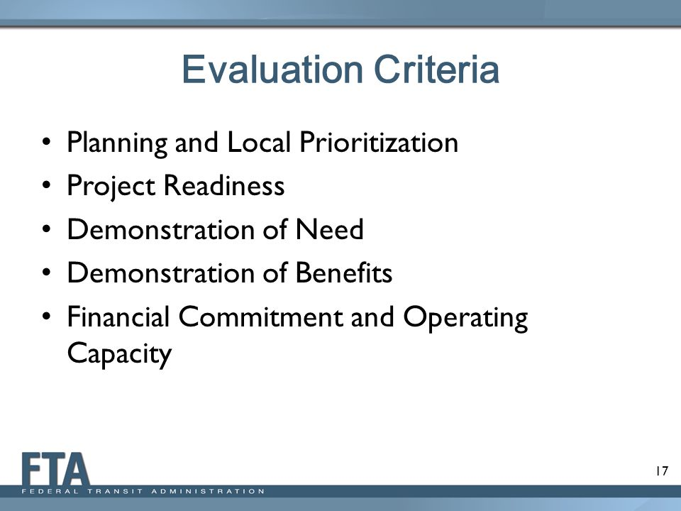 17 Evaluation Criteria Planning and Local Prioritization Project Readiness Demonstration of Need Demonstration of Benefits Financial Commitment and Operating Capacity