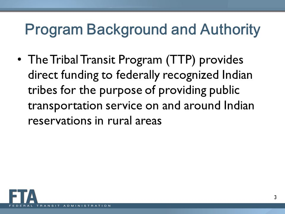 3 Program Background and Authority The Tribal Transit Program (TTP) provides direct funding to federally recognized Indian tribes for the purpose of providing public transportation service on and around Indian reservations in rural areas