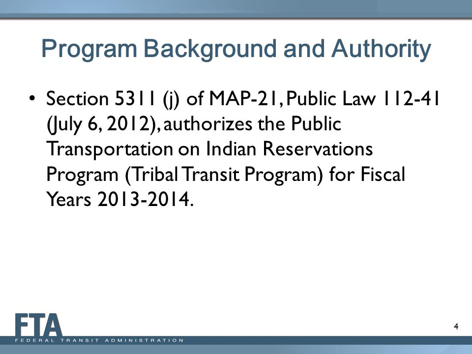 4 Program Background and Authority Section 5311 (j) of MAP-21, Public Law (July 6, 2012), authorizes the Public Transportation on Indian Reservations Program (Tribal Transit Program) for Fiscal Years