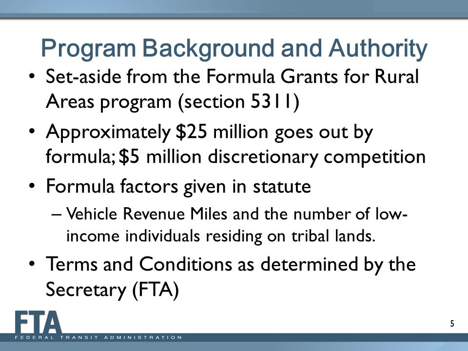 5 Program Background and Authority Set-aside from the Formula Grants for Rural Areas program (section 5311) Approximately $25 million goes out by formula; $5 million discretionary competition Formula factors given in statute – Vehicle Revenue Miles and the number of low- income individuals residing on tribal lands.
