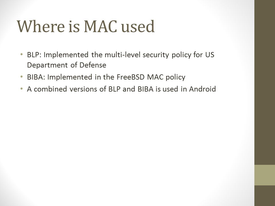 Where is MAC used BLP: Implemented the multi-level security policy for US Department of Defense BIBA: Implemented in the FreeBSD MAC policy A combined versions of BLP and BIBA is used in Android