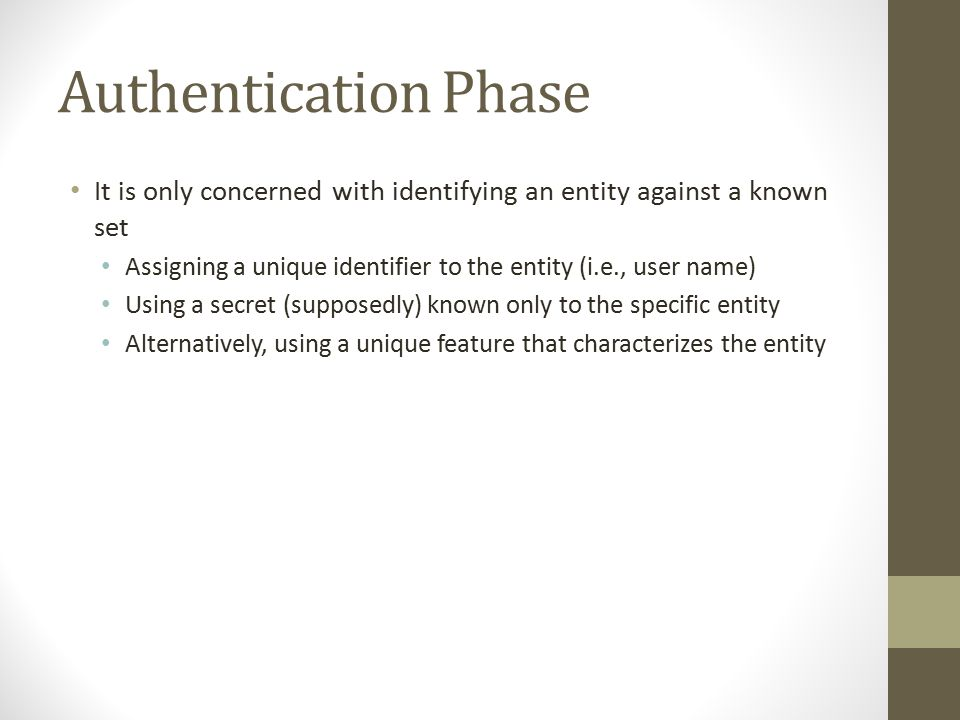 Authentication Phase It is only concerned with identifying an entity against a known set Assigning a unique identifier to the entity (i.e., user name) Using a secret (supposedly) known only to the specific entity Alternatively, using a unique feature that characterizes the entity
