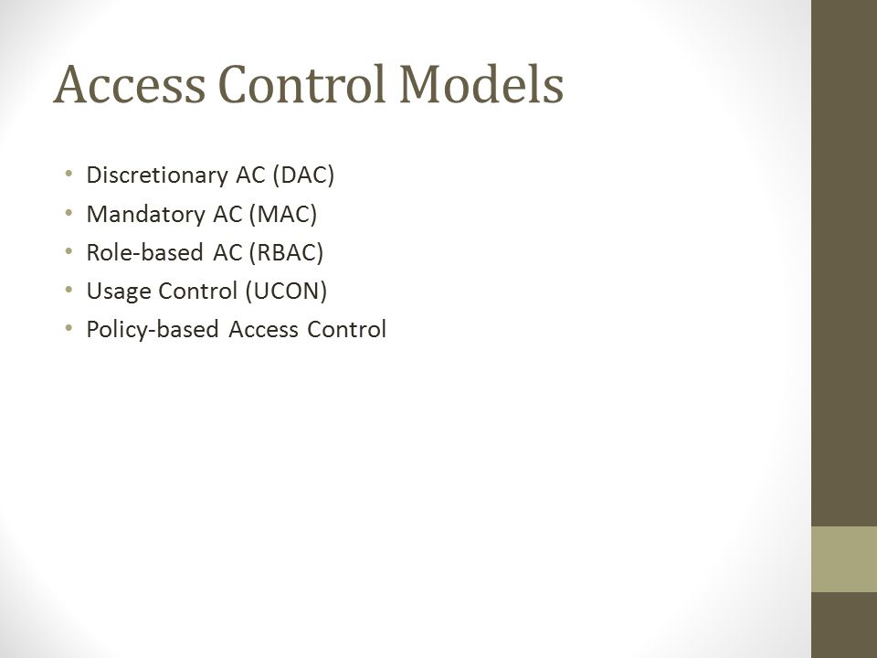 Access Control Models Discretionary AC (DAC) Mandatory AC (MAC) Role-based AC (RBAC) Usage Control (UCON) Policy-based Access Control