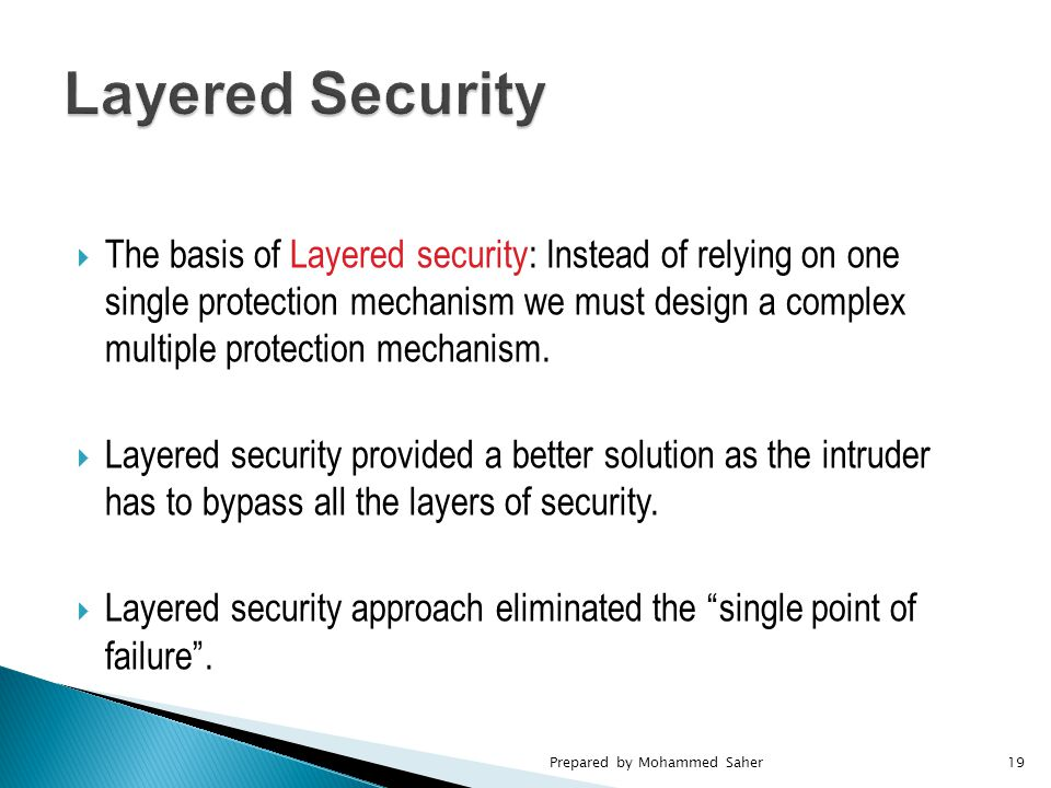  The basis of Layered security: Instead of relying on one single protection mechanism we must design a complex multiple protection mechanism.