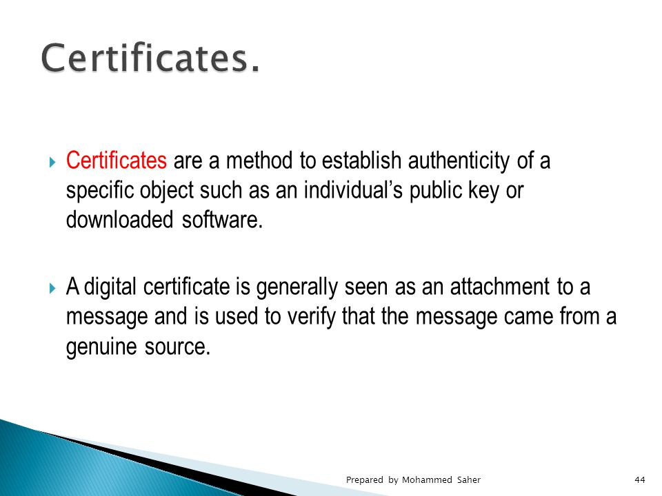  Certificates are a method to establish authenticity of a specific object such as an individual's public key or downloaded software.