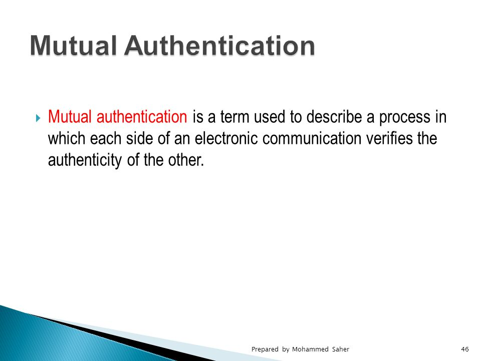  Mutual authentication is a term used to describe a process in which each side of an electronic communication verifies the authenticity of the other.