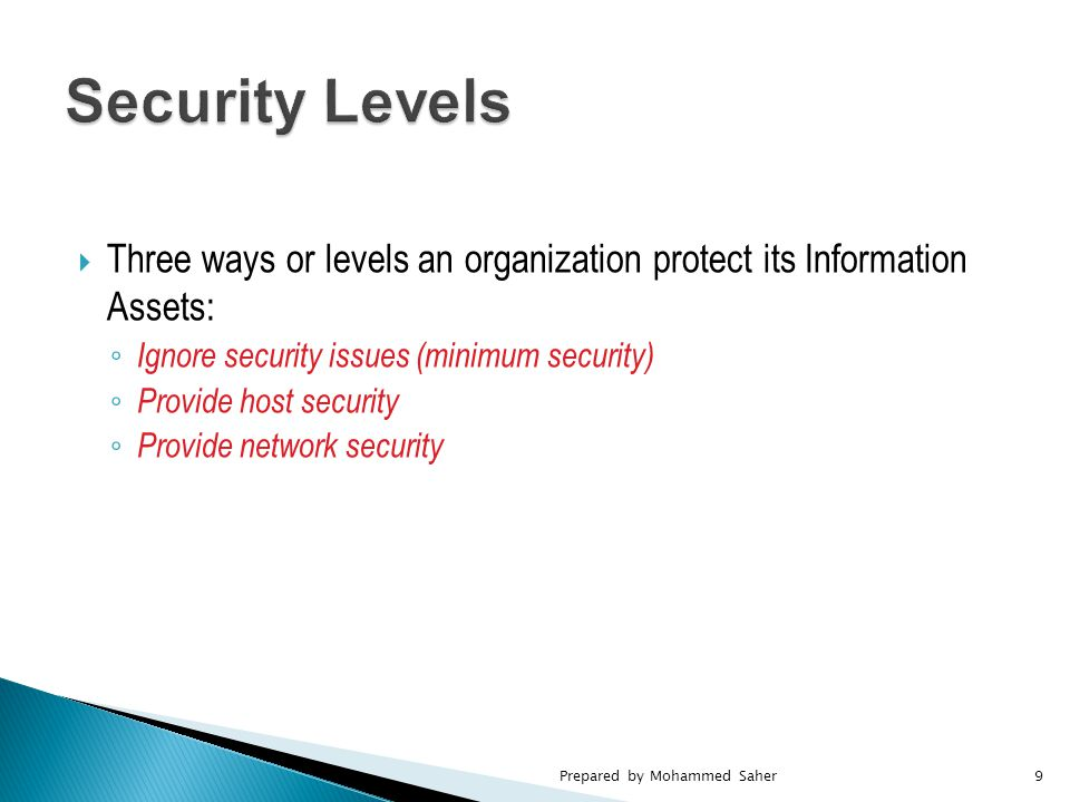  Three ways or levels an organization protect its Information Assets: ◦ Ignore security issues (minimum security) ◦ Provide host security ◦ Provide network security Prepared by Mohammed Saher9