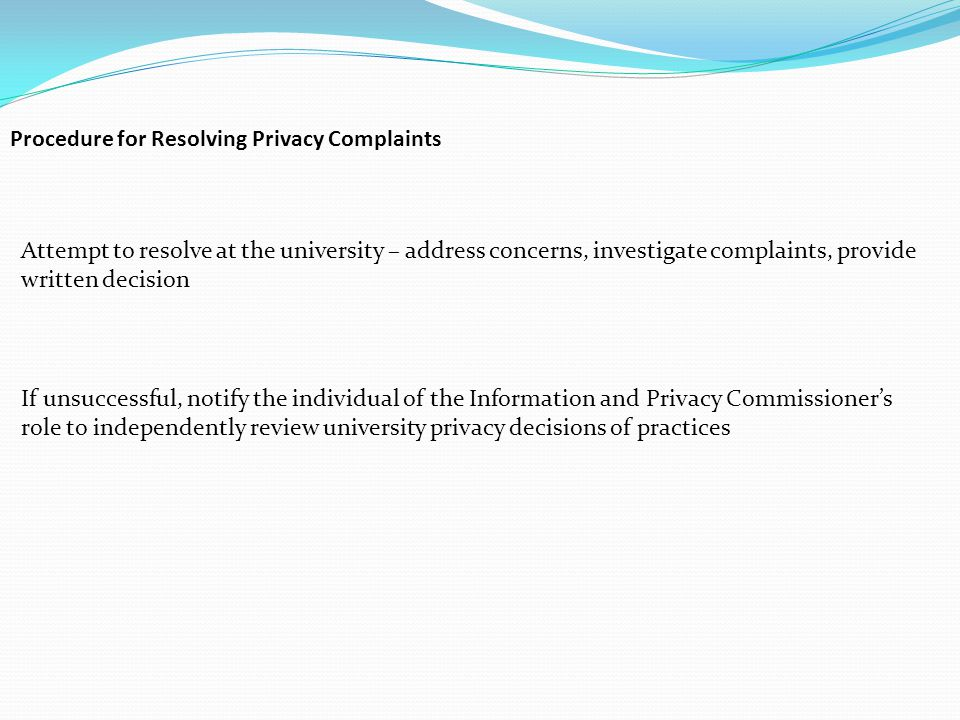 Procedure for Resolving Privacy Complaints Attempt to resolve at the university – address concerns, investigate complaints, provide written decision If unsuccessful, notify the individual of the Information and Privacy Commissioner's role to independently review university privacy decisions of practices