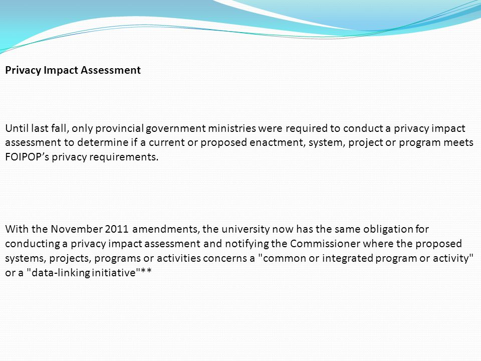 Privacy Impact Assessment Until last fall, only provincial government ministries were required to conduct a privacy impact assessment to determine if a current or proposed enactment, system, project or program meets FOIPOP's privacy requirements.
