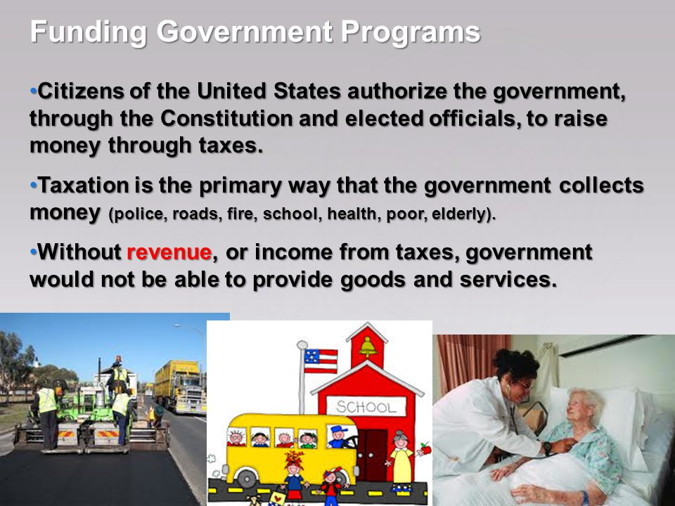 Funding Government Programs Citizens of the United States authorize the government, through the Constitution and elected officials, to raise money through taxes.
