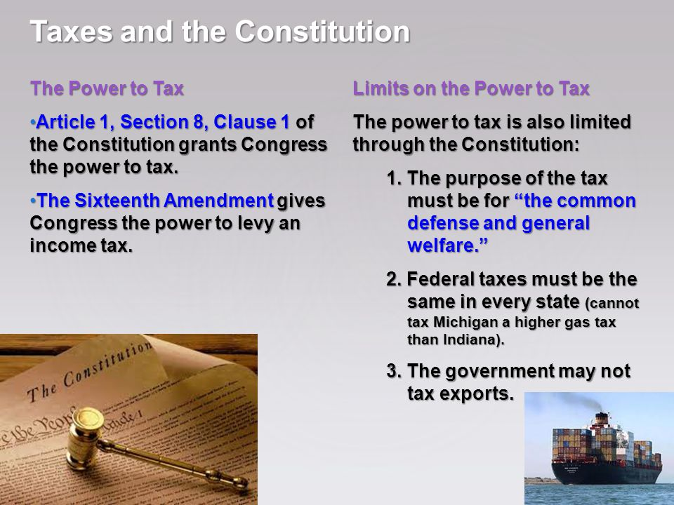 Taxes and the Constitution The Power to Tax Article 1, Section 8, Clause 1 of the Constitution grants Congress the power to tax.Article 1, Section 8, Clause 1 of the Constitution grants Congress the power to tax.