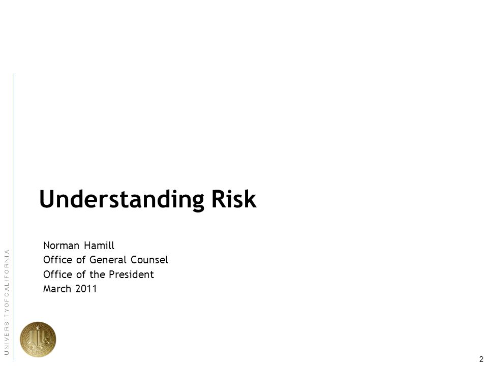 2 U N I V E R S I T Y O F C A L I F O R N I A Understanding Risk Norman Hamill Office of General Counsel Office of the President March 2011