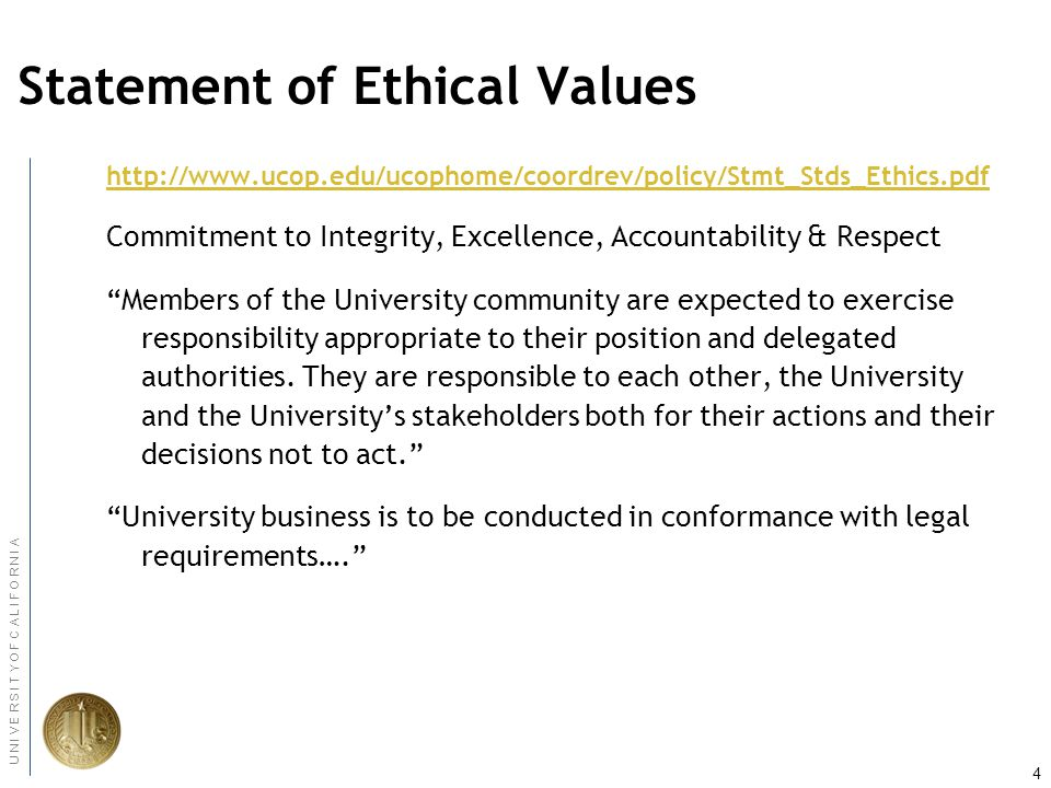 4 U N I V E R S I T Y O F C A L I F O R N I A Statement of Ethical Values   Commitment to Integrity, Excellence, Accountability & Respect Members of the University community are expected to exercise responsibility appropriate to their position and delegated authorities.