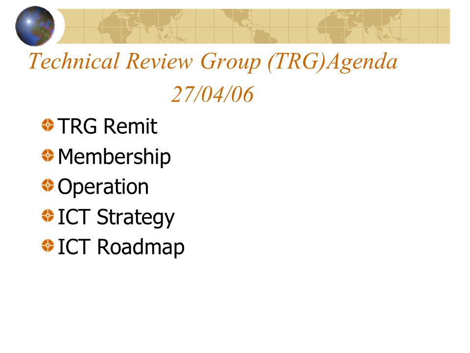 Technical Review Group (TRG)Agenda 27/04/06 TRG Remit Membership Operation ICT Strategy ICT Roadmap