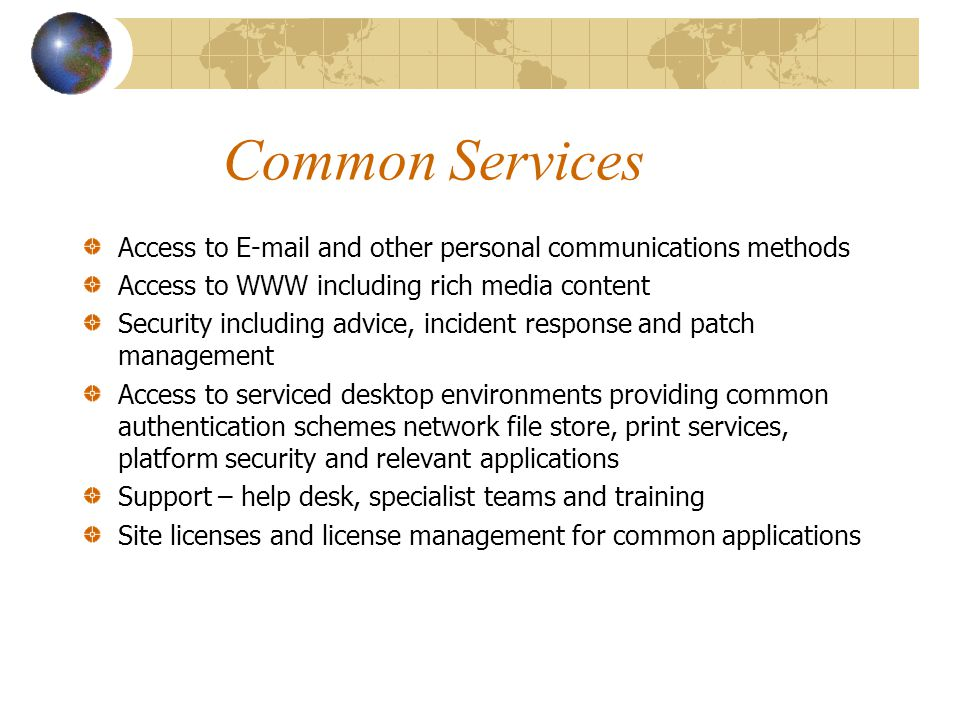 Common Services Access to  and other personal communications methods Access to WWW including rich media content Security including advice, incident response and patch management Access to serviced desktop environments providing common authentication schemes network file store, print services, platform security and relevant applications Support – help desk, specialist teams and training Site licenses and license management for common applications