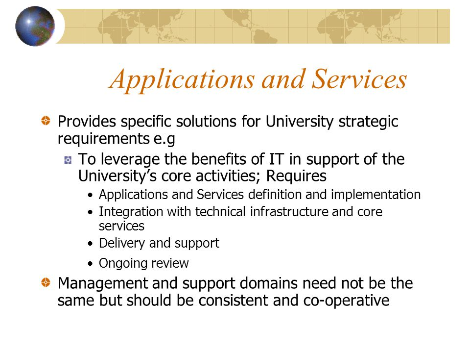 Applications and Services Provides specific solutions for University strategic requirements e.g To leverage the benefits of IT in support of the University's core activities; Requires Applications and Services definition and implementation Integration with technical infrastructure and core services Delivery and support Ongoing review Management and support domains need not be the same but should be consistent and co-operative