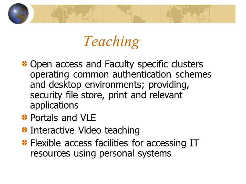 Teaching Open access and Faculty specific clusters operating common authentication schemes and desktop environments; providing, security file store, print and relevant applications Portals and VLE Interactive Video teaching Flexible access facilities for accessing IT resources using personal systems