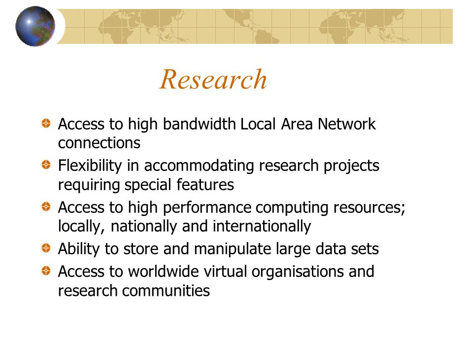 Research Access to high bandwidth Local Area Network connections Flexibility in accommodating research projects requiring special features Access to high performance computing resources; locally, nationally and internationally Ability to store and manipulate large data sets Access to worldwide virtual organisations and research communities