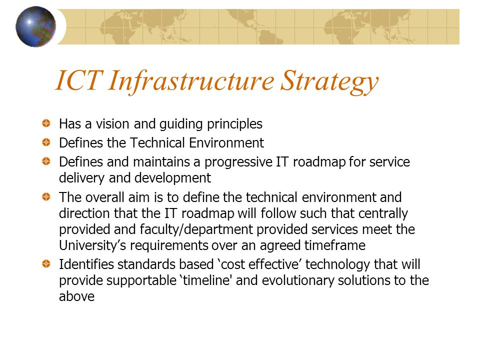 ICT Infrastructure Strategy Has a vision and guiding principles Defines the Technical Environment Defines and maintains a progressive IT roadmap for service delivery and development The overall aim is to define the technical environment and direction that the IT roadmap will follow such that centrally provided and faculty/department provided services meet the University's requirements over an agreed timeframe Identifies standards based 'cost effective' technology that will provide supportable 'timeline and evolutionary solutions to the above