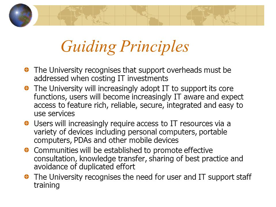 Guiding Principles The University recognises that support overheads must be addressed when costing IT investments The University will increasingly adopt IT to support its core functions, users will become increasingly IT aware and expect access to feature rich, reliable, secure, integrated and easy to use services Users will increasingly require access to IT resources via a variety of devices including personal computers, portable computers, PDAs and other mobile devices Communities will be established to promote effective consultation, knowledge transfer, sharing of best practice and avoidance of duplicated effort The University recognises the need for user and IT support staff training
