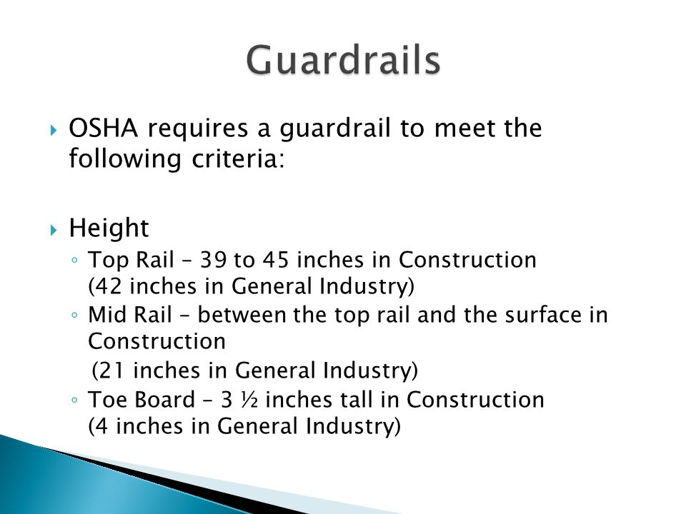  OSHA requires a guardrail to meet the following criteria:  Height ◦ Top Rail – 39 to 45 inches in Construction (42 inches in General Industry) ◦ Mid Rail – between the top rail and the surface in Construction (21 inches in General Industry) ◦ Toe Board – 3 ½ inches tall in Construction (4 inches in General Industry)