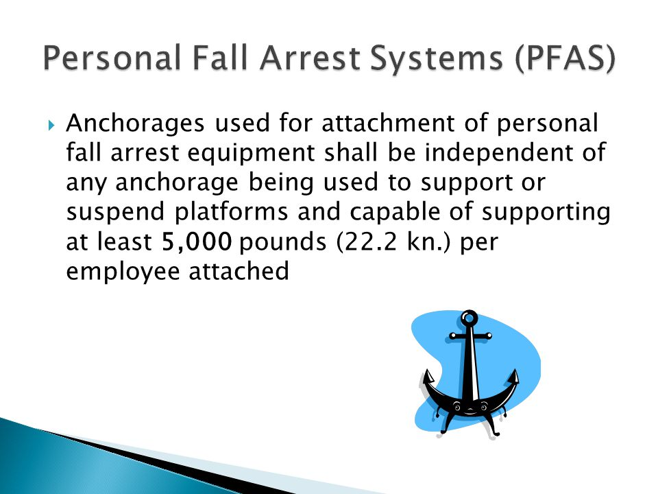 Anchorages used for attachment of personal fall arrest equipment shall be independent of any anchorage being used to support or suspend platforms and capable of supporting at least 5,000 pounds (22.2 kn.) per employee attached