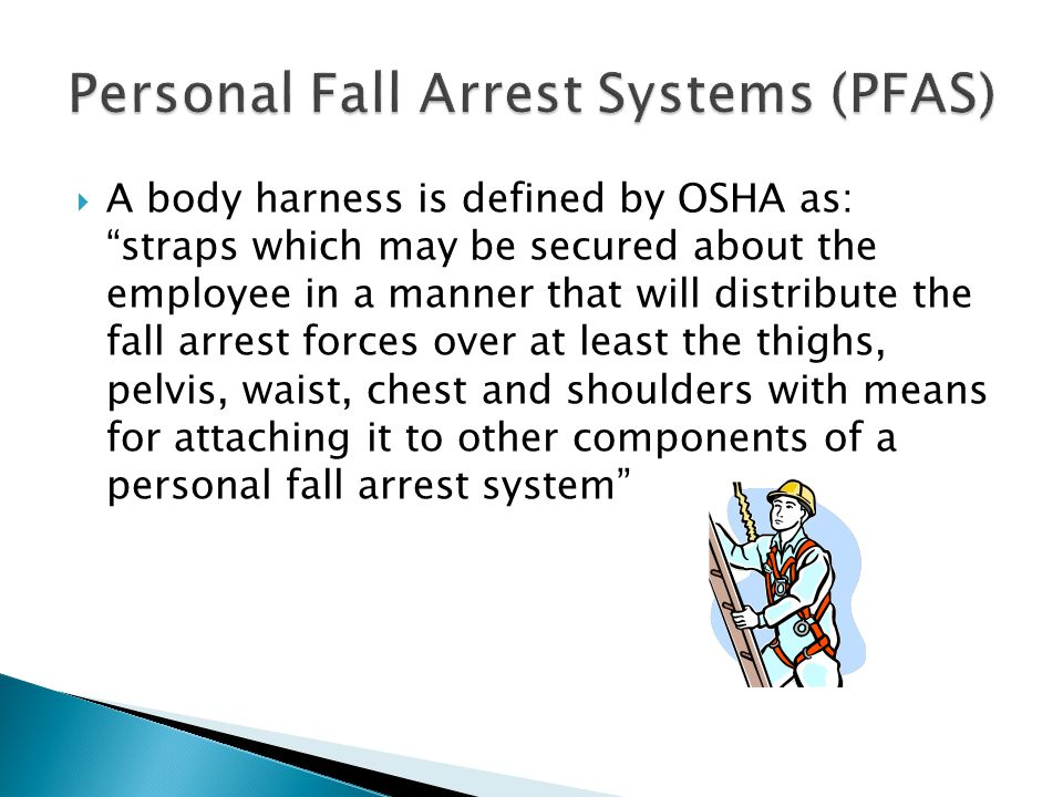  A body harness is defined by OSHA as: straps which may be secured about the employee in a manner that will distribute the fall arrest forces over at least the thighs, pelvis, waist, chest and shoulders with means for attaching it to other components of a personal fall arrest system