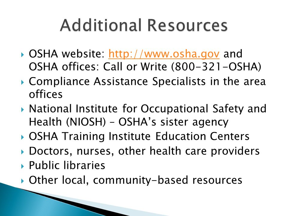  OSHA website:   and OSHA offices: Call or Write ( OSHA)   Compliance Assistance Specialists in the area offices  National Institute for Occupational Safety and Health (NIOSH) – OSHA's sister agency  OSHA Training Institute Education Centers  Doctors, nurses, other health care providers  Public libraries  Other local, community-based resources