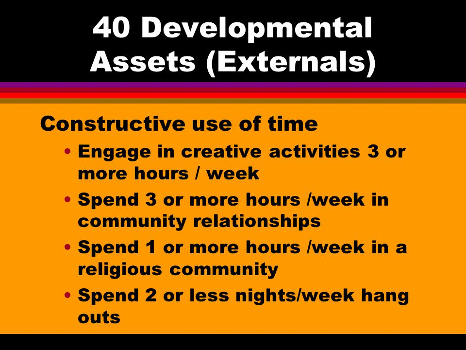 40 Developmental Assets (Externals) Boundaries and Expectations Family has clear rules and consequences School has clear rules and consequences Neighb