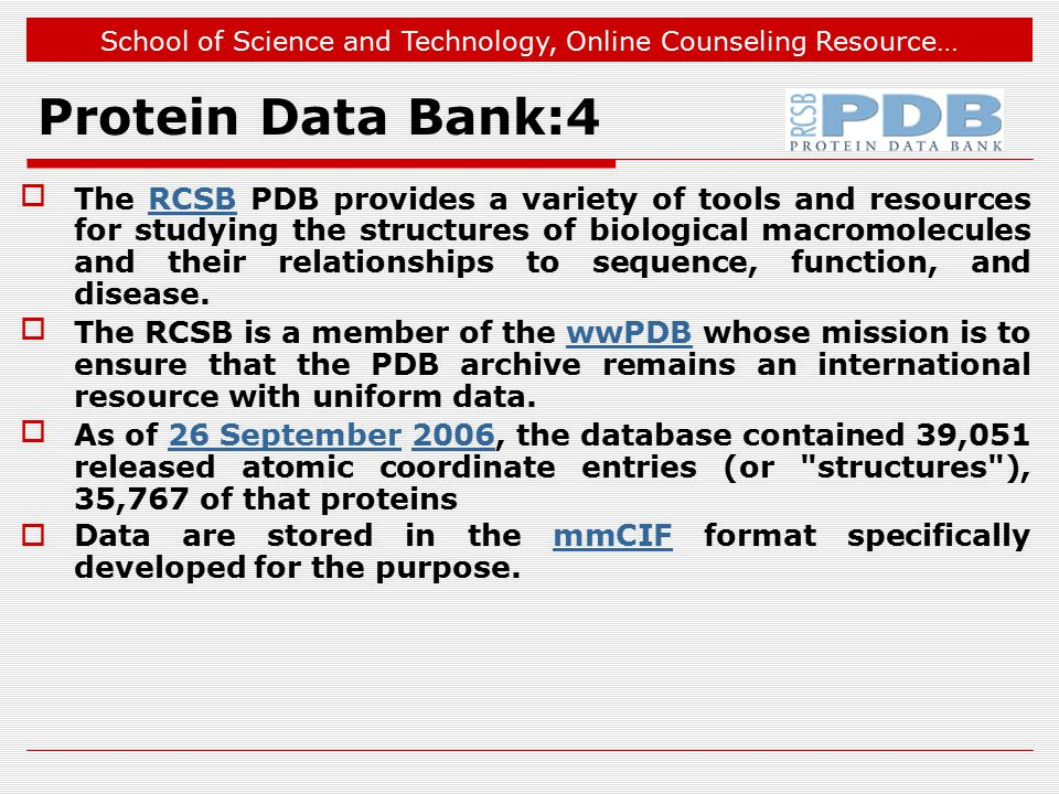 School of Science and Technology, Online Counseling Resource… Protein Data Bank:4 The RCSB PDB provides a variety of tools and resources for studying the structures of biological macromolecules and their relationships to sequence, function, and disease.RCSB The RCSB is a member of the wwPDB whose mission is to ensure that the PDB archive remains an international resource with uniform data.wwPDB As of 26 September 2006, the database contained 39,051 released atomic coordinate entries (or structures ), 35,767 of that proteins26 September2006  Data are stored in the mmCIF format specifically developed for the purpose.mmCIF