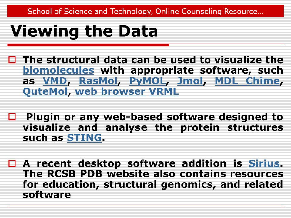 School of Science and Technology, Online Counseling Resource… Viewing the Data  The structural data can be used to visualize the biomolecules with appropriate software, such as VMD, RasMol, PyMOL, Jmol, MDL Chime, QuteMol, web browser VRML biomoleculesVMDRasMolPyMOLJmolMDL Chime QuteMolweb browserVRML  Plugin or any web-based software designed to visualize and analyse the protein structures such as STING.STING  A recent desktop software addition is Sirius.