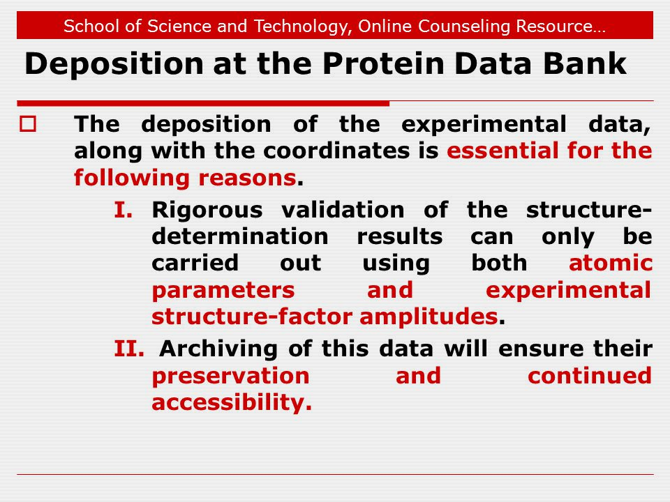 School of Science and Technology, Online Counseling Resource… Deposition at the Protein Data Bank  The deposition of the experimental data, along with the coordinates is essential for the following reasons.