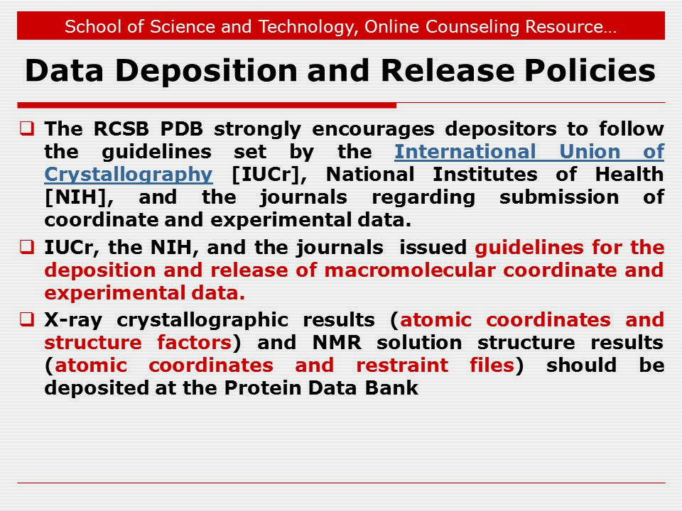 School of Science and Technology, Online Counseling Resource… Data Deposition and Release Policies  The RCSB PDB strongly encourages depositors to follow the guidelines set by the International Union of Crystallography [IUCr], National Institutes of Health [NIH], and the journals regarding submission of coordinate and experimental data.International Union of Crystallography  IUCr, the NIH, and the journals issued guidelines for the deposition and release of macromolecular coordinate and experimental data.