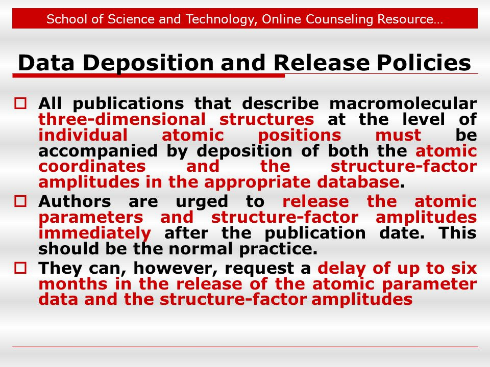 School of Science and Technology, Online Counseling Resource… Data Deposition and Release Policies  All publications that describe macromolecular three-dimensional structures at the level of individual atomic positions must be accompanied by deposition of both the atomic coordinates and the structure-factor amplitudes in the appropriate database.