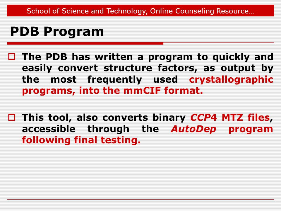 School of Science and Technology, Online Counseling Resource… PDB Program  The PDB has written a program to quickly and easily convert structure factors, as output by the most frequently used crystallographic programs, into the mmCIF format.