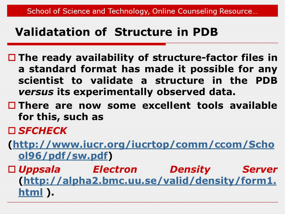School of Science and Technology, Online Counseling Resource… Validatation of Structure in PDB  The ready availability of structure-factor files in a standard format has made it possible for any scientist to validate a structure in the PDB versus its experimentally observed data.