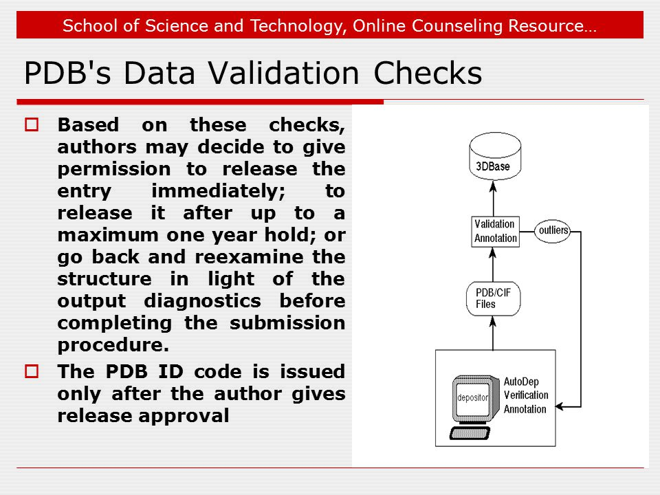 School of Science and Technology, Online Counseling Resource… PDB s Data Validation Checks  Based on these checks, authors may decide to give permission to release the entry immediately; to release it after up to a maximum one year hold; or go back and reexamine the structure in light of the output diagnostics before completing the submission procedure.