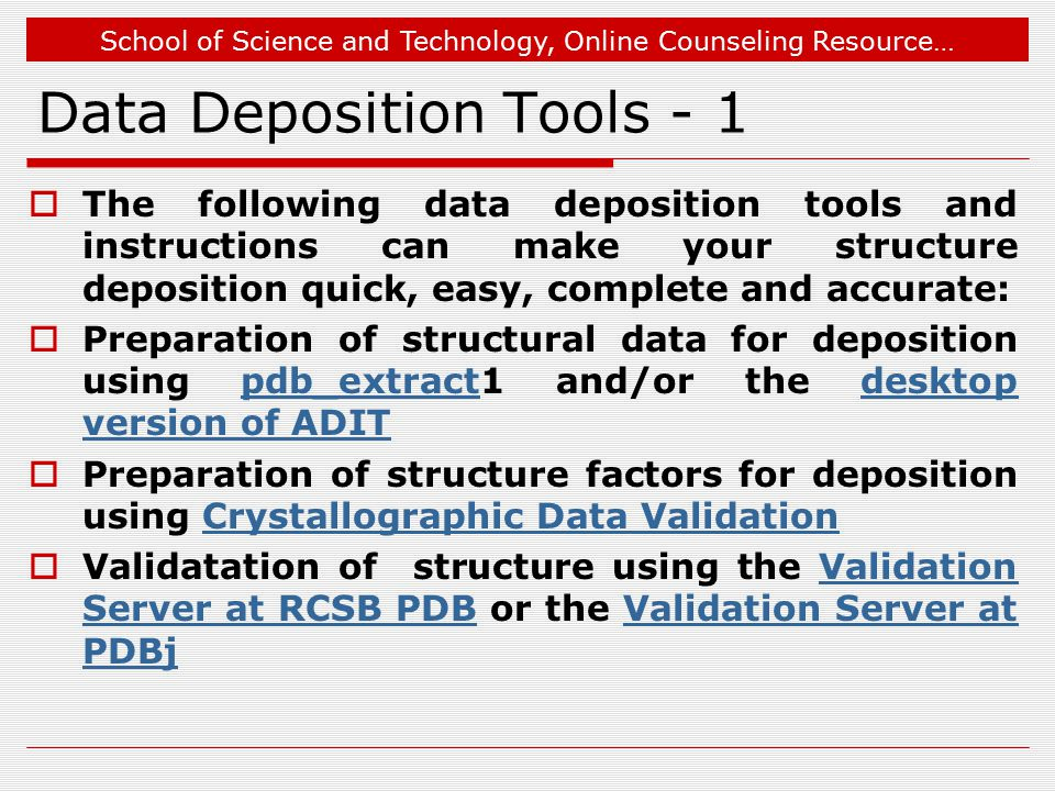 School of Science and Technology, Online Counseling Resource… Data Deposition Tools - 1  The following data deposition tools and instructions can make your structure deposition quick, easy, complete and accurate:  Preparation of structural data for deposition using pdb_extract1 and/or the desktop version of ADITpdb_extractdesktop version of ADIT  Preparation of structure factors for deposition using Crystallographic Data ValidationCrystallographic Data Validation  Validatation of structure using the Validation Server at RCSB PDB or the Validation Server at PDBjValidation Server at RCSB PDBValidation Server at PDBj