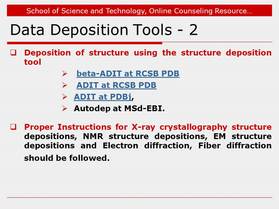 School of Science and Technology, Online Counseling Resource… Data Deposition Tools - 2  Deposition of structure using the structure deposition tool  beta-ADIT at RCSB PDBbeta-ADIT at RCSB PDB  ADIT at RCSB PDBADIT at RCSB PDB  ADIT at PDBj, ADIT at PDBj  Autodep at MSd-EBI.