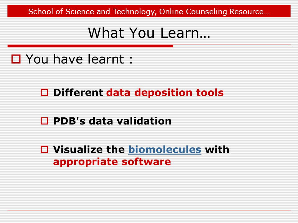 What You Learn…  You have learnt :  Different data deposition tools  PDB s data validation  Visualize the biomolecules with appropriate softwarebiomolecules