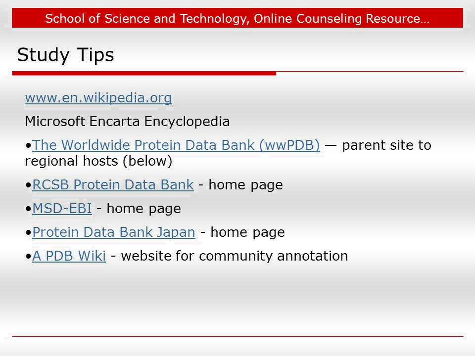 School of Science and Technology, Online Counseling Resource… Study Tips www.en.wikipedia.org Microsoft Encarta Encyclopedia The Worldwide Protein Data Bank (wwPDB) — parent site to regional hosts (below)The Worldwide Protein Data Bank (wwPDB) RCSB Protein Data Bank - home pageRCSB Protein Data Bank MSD-EBI - home pageMSD-EBI Protein Data Bank Japan - home pageProtein Data Bank Japan A PDB Wiki - website for community annotationA PDB Wiki