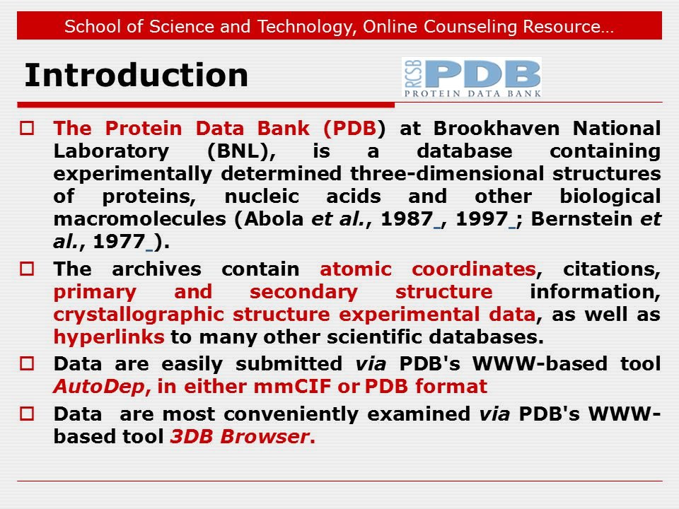 School of Science and Technology, Online Counseling Resource… Introduction  The Protein Data Bank (PDB) at Brookhaven National Laboratory (BNL), is a database containing experimentally determined three-dimensional structures of proteins, nucleic acids and other biological macromolecules (Abola et al., 1987, 1997 ; Bernstein et al., 1977 ).