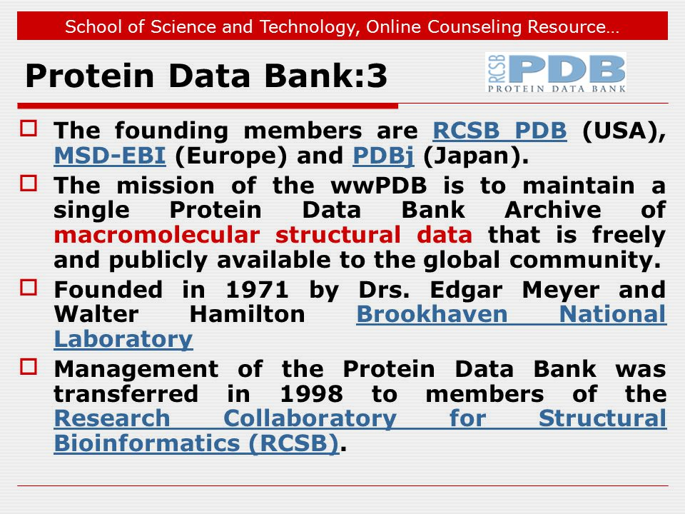 School of Science and Technology, Online Counseling Resource… Protein Data Bank:3 The founding members are RCSB PDB (USA), MSD-EBI (Europe) and PDBj (Japan).RCSB PDB MSD-EBIPDBj The mission of the wwPDB is to maintain a single Protein Data Bank Archive of macromolecular structural data that is freely and publicly available to the global community.
