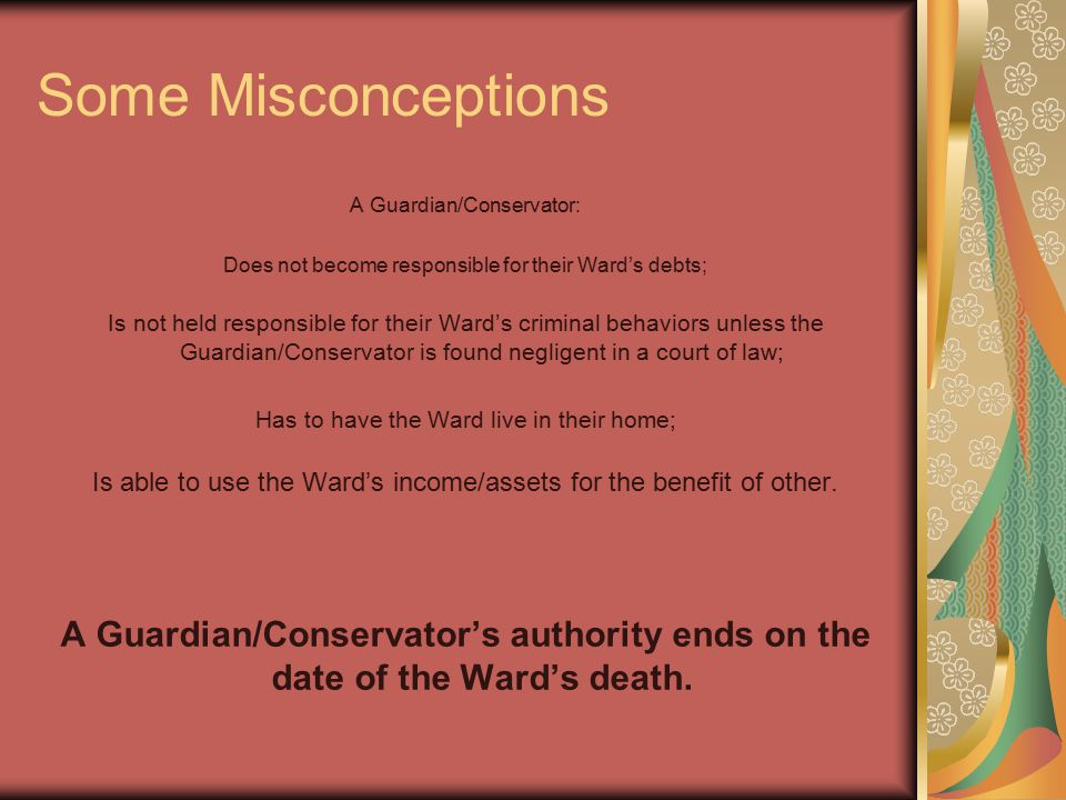 Some Misconceptions A Guardian/Conservator: Does not become responsible for their Ward's debts; Is not held responsible for their Ward's criminal behaviors unless the Guardian/Conservator is found negligent in a court of law; Has to have the Ward live in their home; Is able to use the Ward's income/assets for the benefit of other.