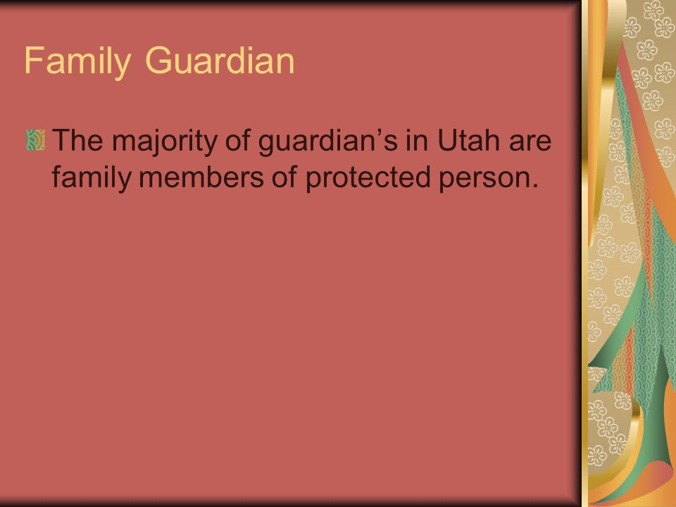 Family Guardian The majority of guardian's in Utah are family members of protected person.