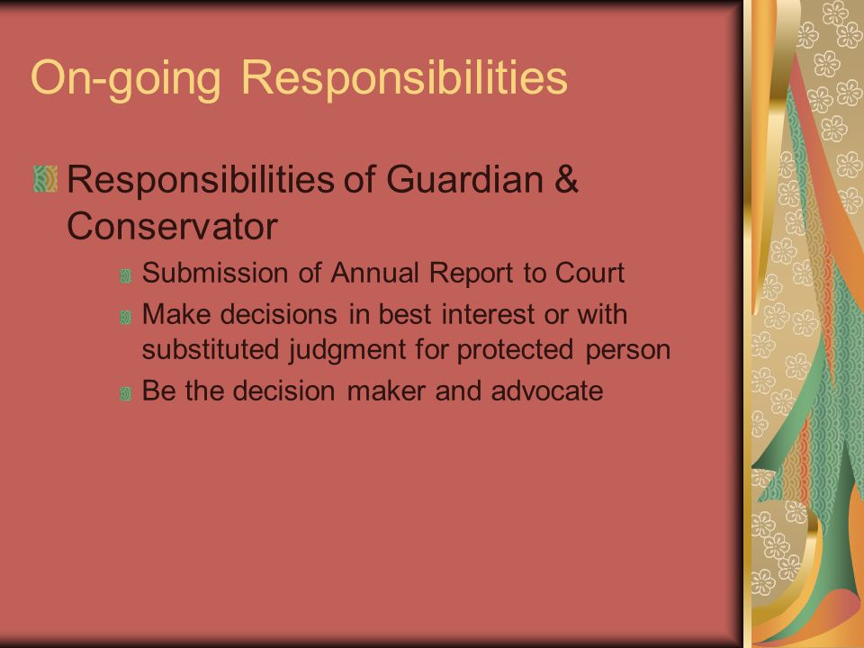 On-going Responsibilities Responsibilities of Guardian & Conservator Submission of Annual Report to Court Make decisions in best interest or with substituted judgment for protected person Be the decision maker and advocate