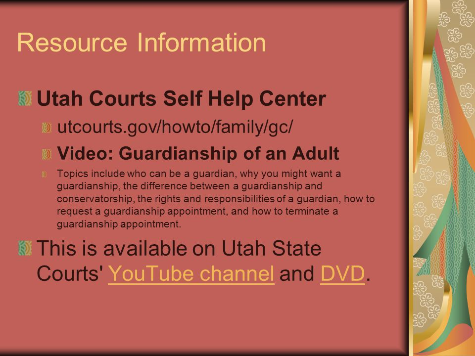 Resource Information Utah Courts Self Help Center utcourts.gov/howto/family/gc/ Video: Guardianship of an Adult Topics include who can be a guardian, why you might want a guardianship, the difference between a guardianship and conservatorship, the rights and responsibilities of a guardian, how to request a guardianship appointment, and how to terminate a guardianship appointment.