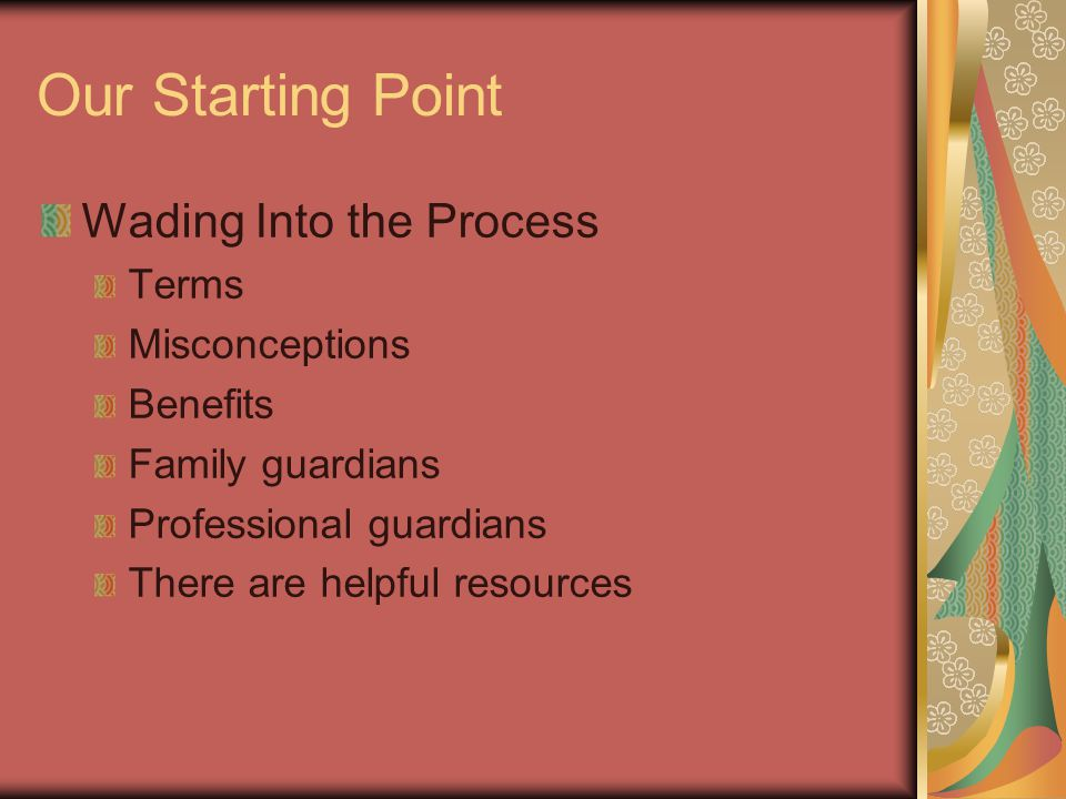 Our Starting Point Wading Into the Process Terms Misconceptions Benefits Family guardians Professional guardians There are helpful resources