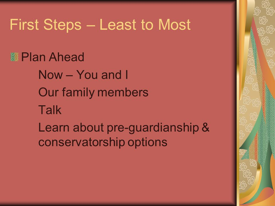 First Steps – Least to Most Plan Ahead Now – You and I Our family members Talk Learn about pre-guardianship & conservatorship options