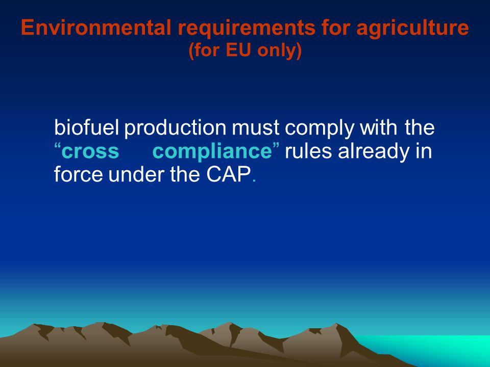Environmental requirements for agriculture (for EU only) biofuel production must comply with the cross compliance rules already in force under the CAP.